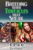 Breeding With Tentacles that Speak 3 Pack! (Tentacle Sex Breeding Erotica Bundle) ebook by Eva Creed