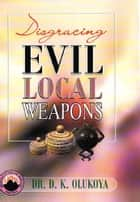 Disgracing Evil Local Weapon ebook by Dr. D. K. Olukoya