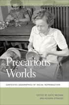 Precarious Worlds - Contested Geographies of Social Reproduction ebook by Katie Meehan, Kendra Strauss, Kate Bezanson,...