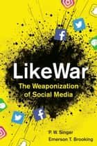 LikeWar - The Weaponization of Social Media ebook by P. W. Singer, Emerson T. Brooking