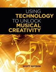Using Technology to Unlock Musical Creativity ebook by Scott Watson