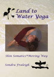 Land to Water Yoga - Shin Somatics Moving Way ebook by Sondra Fraleigh