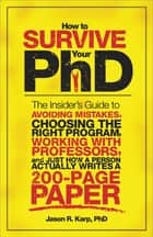 How to Survive Your PhD - The Insider's Guide to Avoiding Mistakes, Choosing the Right Program, Working with Professors, and Just How a Person Actually Writes a 200-Page Paper ebook by Jason Karp