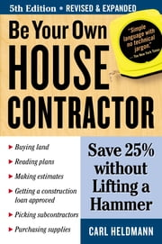 Be Your Own House Contractor - Save 25% without Lifting a Hammer ebook by Carl Heldmann