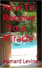 How to Receive Your Miracle eBook by Bernard Levine