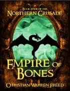 Empire of Bones: Book IV of the Northern Crusade ebook by Christian Warren Freed