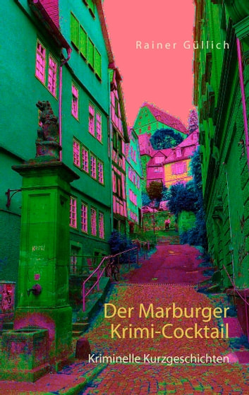Der Marburger Krimi-Cocktail - Kriminelle Kurzgeschichten ebook by Rainer Güllich