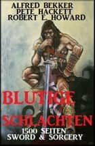 Blutige Schlachten: 1500 Seiten Sword & Sorcery eBook by Alfred Bekker, Pete Hackett, Robert E. Howard