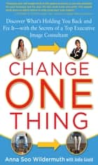 Change One Thing: Discover What's Holding You Back – and Fix It – With the Secrets of a Top Executive Image Consultant ebook by Anna Wildermuth,Jodie Gould