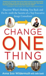 Change One Thing: Discover What's Holding You Back – and Fix It – With the Secrets of a Top Executive Image Consultant ebook by Anna Wildermuth, Jodie Gould