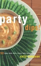 Party Dips! - 50 Zippy, Zesty, Spicy, Savory, Tasty, Tempting Dips ebook by Sally Sampson