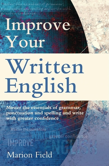 Improve Your Written English - Master the essentials of grammar, punctuation and spelling and write with greater confidence ebook by Marion Field