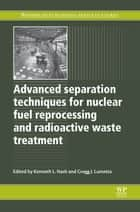 Advanced Separation Techniques for Nuclear Fuel Reprocessing and Radioactive Waste Treatment ebook by Kenneth L Nash, Gregg J Lumetta