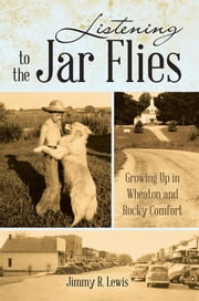 Listening to the Jar Flies - Growing up in Wheaton and Rocky Comfort ebook by Jimmy R. Lewis