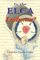 Is The ELCA Lutheran? ebook by Christine Goble