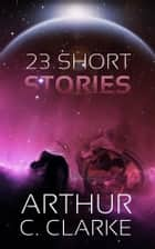 23 Short Stories ebook by Arthur C. Clarke