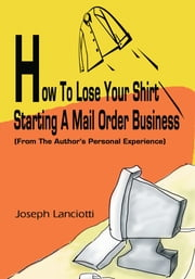 How To Lose Your Shirt Starting A Mail Order Business - (From The Author's Personal Experience) ebook by Joseph Lance