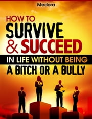 How to Survive and Succeed in Life Without Being a Bitch or a Bully ebook by Medora
