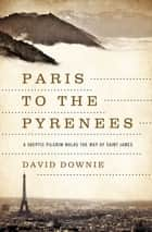 Paris to the Pyrenees - A Skeptic Pilgrim Walks the Way of Saint James ebook by David Downie