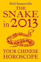 The Snake in 2013: Your Chinese Horoscope ebook by Neil Somerville