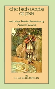 THE HIGH DEEDS OF FINN and other Bardic Romances of Ancient Ireland ebook by Rolleston, T W