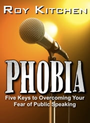 Phobia - 5 Keys To Overcoming Your Fear of Public Speaking ebook by Roy Kitchen