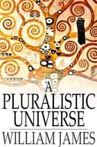 A Pluralistic Universe - Hibbert Lectures at Manchester College on the Present Situation in Philosophy ebook by