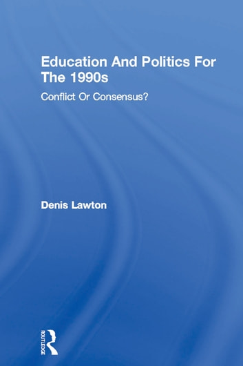 Education And Politics For The 1990s - Conflict Or Consensus? ebook by Denis Lawton