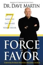 Force of Favor - 7 Ways to Increase Your Favor! eBook by Dr. Dave Martin