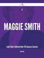 A Maggie Smith Look That's Entirely New - 175 Success Secrets ebook by Frances Craig