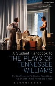 A Student Handbook to the Plays of Tennessee Williams - The Glass Menagerie; A Streetcar Named Desire; Cat on a Hot Tin Roof; Sweet Bird of Youth ebook by Professor Stephen Bottoms,Professor Philip Kolin,Michael Hooper,Professor Katherine Weiss