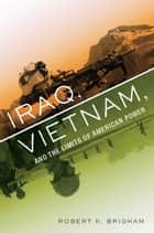 Iraq, Vietnam, and the Limits of American Power ebook by Robert K. Brigham