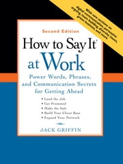 How to Say It at Work, Second Edition - Power Words, Phrases, and Communication Secrets for GettingAhead ebook by Jack Griffin