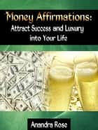Money Affirmations: Attract Success and Luxury into Your Life ebook by Anandra Rose