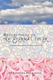 Reflections on the Eternal lover - A young women's poetry collection on God in life ebook by Christina Carpenter
