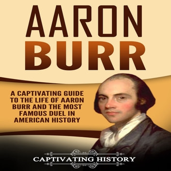Aaron Burr - A Captivating Guide to the Life of Aaron Burr and the Most Famous Duel in American History audiobook by Captivating History