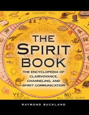 The Spirit Book: The Encyclopedia of Clairvoyance, Channeling, and Spirit Communication ebook by Buckland, Raymond