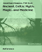 Ancient Celtic Myth, Magic, and Medicine ebook by Jonathan Klemens, FSA Scot