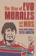 The Rise of Evo Morales and the MAS ebook by Sven Harten