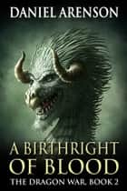 A Birthright of Blood - The Dragon War, Book 2 ebook by Daniel Arenson