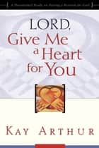 Lord, Give Me a Heart for You ebook by Kay Arthur