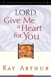 Lord, Give Me a Heart for You - A Devotional Study on Having a Passion for God ebook by Kay Arthur