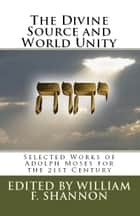 The Divine Source and World Unity - Selected Works of Adolph Moses for the 21st Century ebook by Adolph Moses, William F. Shannon