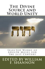 The Divine Source and World Unity - Selected Works of Adolph Moses for the 21st Century ebook by Adolph Moses,William F. Shannon