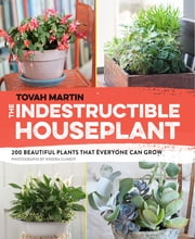 The Indestructible Houseplant - 200 Beautiful Plants that Everyone Can Grow ebook by Tovah Martin