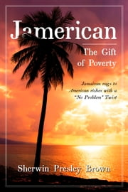 "Jamerican: The Gift of Poverty - Jamaican rags to American riches with a ""No Problem"" Twist ebook by Sherwin Presley Brown"