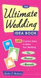 The Ultimate Wedding Idea Book - 1,001 Creative Ideas to Make Your Wedding Fun, Romantic & Memorable eBook by Cynthia Clumeck Muchnick
