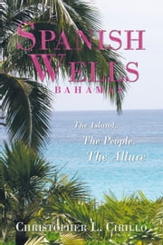 Spanish Wells Bahamas - The Island, The People, The Allure ebook by Christopher L. Cirillo