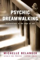 Psychic Dreamwalking: Explorations At The Edge Of Self - Explorations at the Edge of Self ebook by Michelle A. Belanger