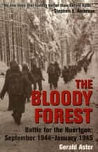 The Bloody Forest - Battle for the Hurtgen: September 1944-January 1945 ebook by Gerald Astor